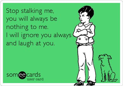 Stop stalking me, you will always be nothing to me. I will ignore you always and laugh at you.