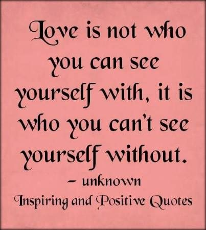 Love is not who you can see yourself with, it is who you can't see yourself without.-So true.