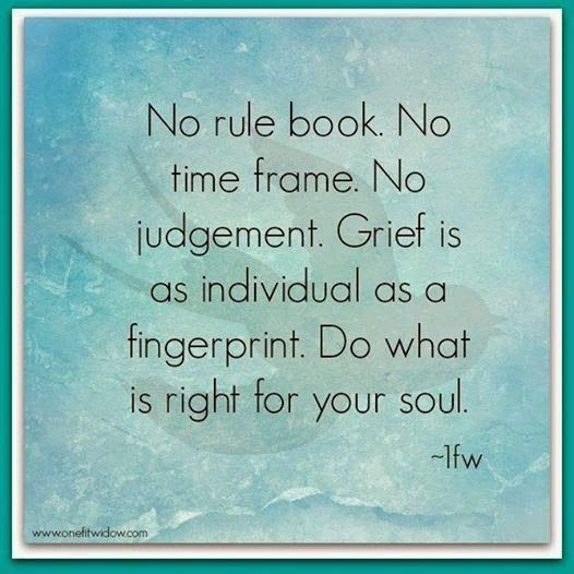 No rule book. No time frame. No judgement. Grief is as individual as a fingerprint. Do what is right for your soul. <3