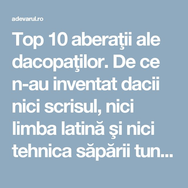 Top 10 aberaţii ale dacopaţilor. De ce n-au inventat dacii nici scrisul, nici limba latină şi nici tehnica săpării tunelurilor   adevarul.ro