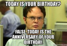 Today is your birthday? False. Today is the anniversary of your birthday. - Schrute Facts (Dwight Schrute from The Office)