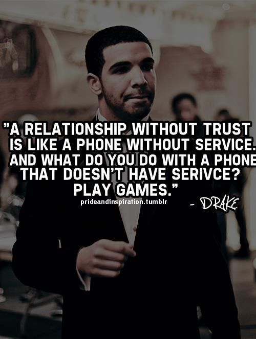 """A relationship without trust is like a phone without service and what do you do with a phone that doesn't have service?  Play games.""    -Drake"