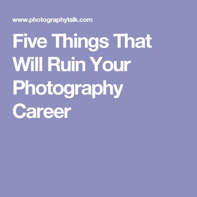 Five Things That Will Ruin Your Photography Career