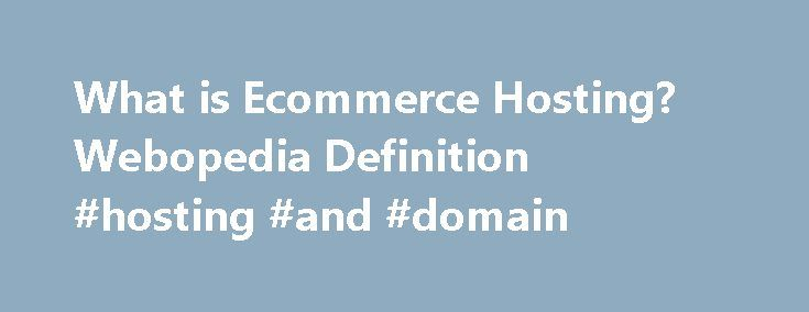 What is Ecommerce Hosting? Webopedia Definition #hosting #and #domain http://hosting.remmont.com/what-is-ecommerce-hosting-webopedia-definition-hosting-and-domain/  #ecommerce hosting # ecommerce hosting Related Terms A phrase used to describe a type of website hosting platform that is used to serve an electronic commerce website. Ecommerce hosting differs from standard Web hosting in that a number of features... Read more
