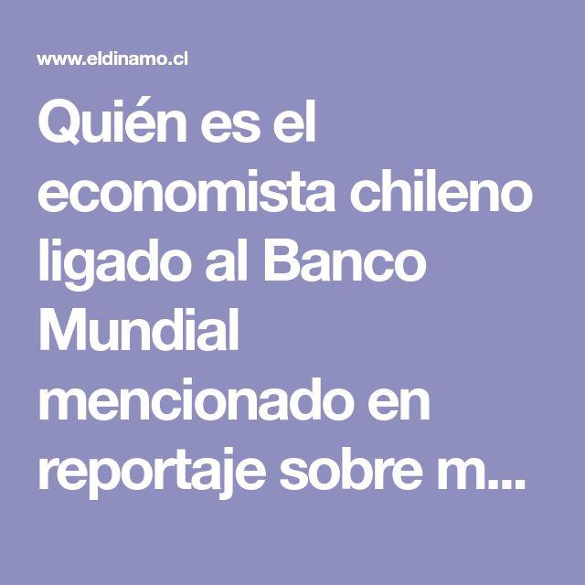 Quién es el economista chileno ligado al Banco Mundial mencionado en reportaje sobre manipulación de cifras