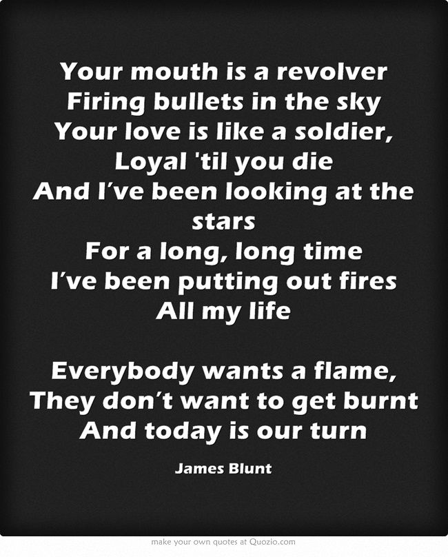 Your mouth is a revolver Firing bullets in the sky Your love is like a soldier, Loyal 'til you die And I've been looking at the stars For a long, long time I've been putting out fires All my life Everybody wants a flame, They don't want to get burnt And today is our turn
