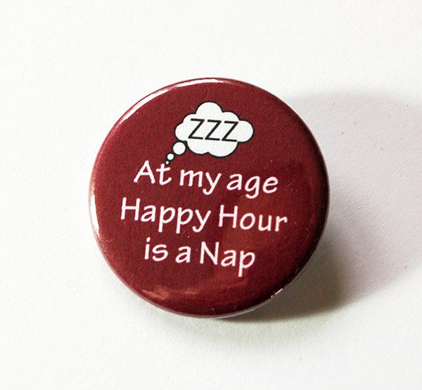 Aging Humor, Birthday Pin, Aging, Funny Pin, Pinback buttons, Lapel Pin, Made in Canada, Humor, Getting Older, Happy Hour is a nap (5438) by KellysMagnets on Etsy