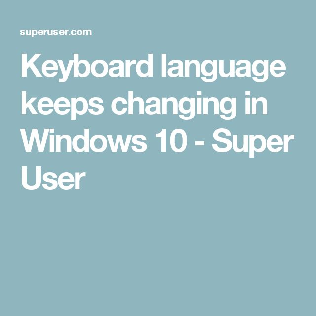 Keyboard language keeps changing in Windows 10 - Super User