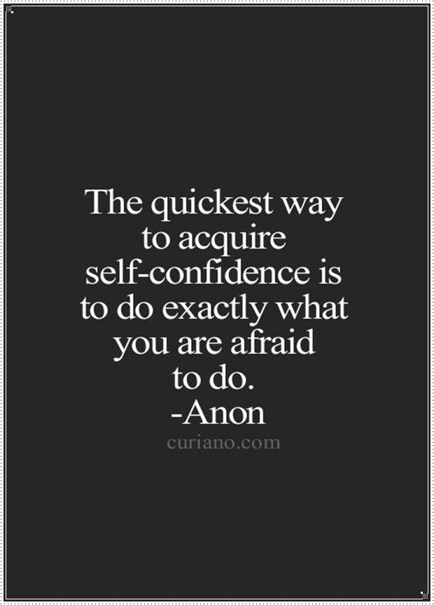 """""""The quickest way to acquire self-confidence is to do exactly what you are afraid to do."""" -Anon"""