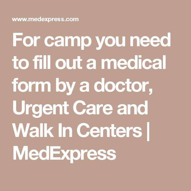 For camp you need to fill out a medical form by a doctor, Urgent Care and Walk In Centers | MedExpress