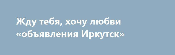 Жду тебя, хочу любви «объявления Иркутск» http://www.pogruzimvse.ru/doska54/?adv_id=38274 Знакомства. Обо мне: рыжая страстная бестия.    Познакомлюсь: с мужчиной в возрасте 26-35 лет.    Цель знакомства: дружба и общение, любовь, отношения, брак, создание семьи, рождение, воспитание ребенка, совместное путешествие..    Кого я хочу найти: безумного героя, моего романа.    Семейное положение: не замужем.    Материальная поддержка: не нуждаюсь в спонсоре и не хочу им быть   Интересы: диско…
