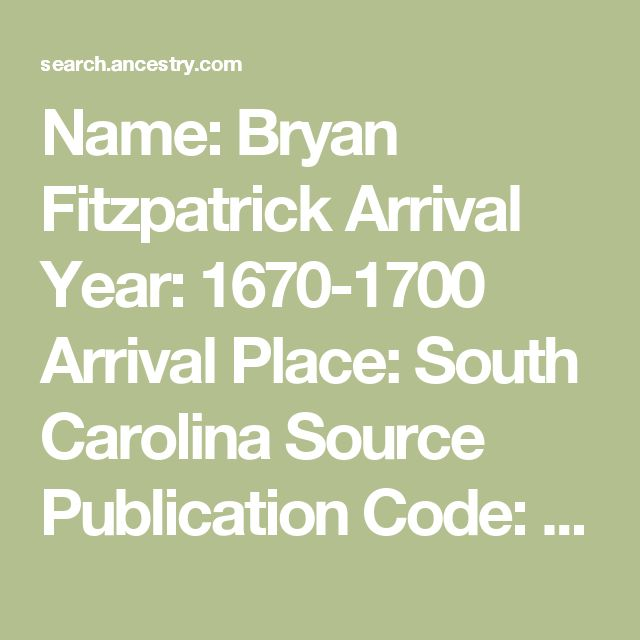 Name:	Bryan Fitzpatrick Arrival Year:	1670-1700 Arrival Place:	South Carolina Source Publication Code:	248.10 Primary Immigrant:	Fitzpatrick, Bryan Annotation:	Date and port of arrival. Occupation and key to sources, which are listed on pp. xi-xii, are also provided; name of ship may also be provided. Source Bibliography:	BALDWIN, AGNES LELAND. First Settlers of South Carolina 1670-1700. Easley, SC: Southern Historical Press, 1985. 268p. Page:	89
