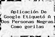 http://tecnoautos.com/wp-content/uploads/imagenes/tendencias/thumbs/aplicacion-de-google-etiqueto-a-dos-personas-negras-como-gorilas.jpg gorilas. Aplicación de Google etiquetó a dos personas negras como gorilas, Enlaces, Imágenes, Videos y Tweets - http://tecnoautos.com/actualidad/gorilas-aplicacion-de-google-etiqueto-a-dos-personas-negras-como-gorilas/