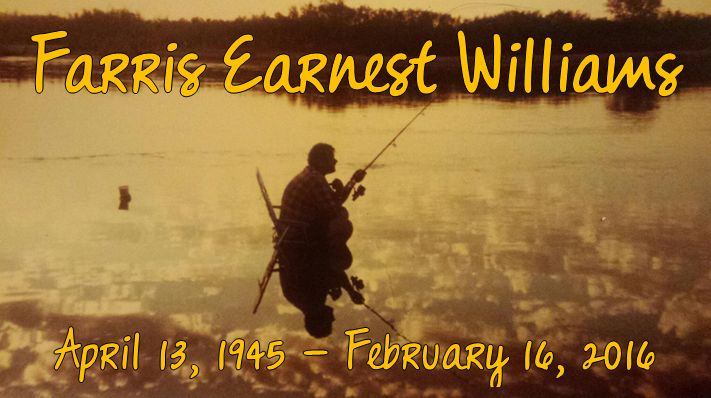 Farris Earnest Williams April 13, 1945 – February 16, 2016  Farris Earnest Williams passed away peacefully in his sleep in the quiet hours of February 16, 2016 while living at home with his f...