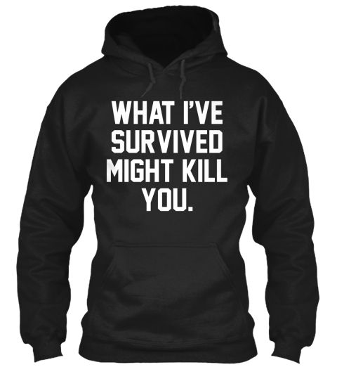 WARNING: WHAT I'VE SURVIVED MIGHT KILL YOU! - Get one now for a discount of 20%! Tees and hoodies available in the color of your choice.
