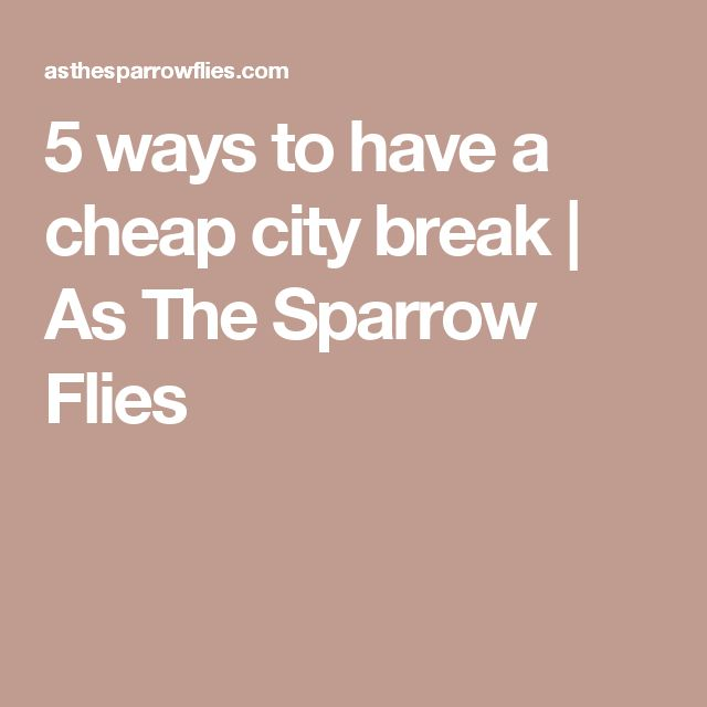 5 ways to have a cheap city break | As The Sparrow Flies