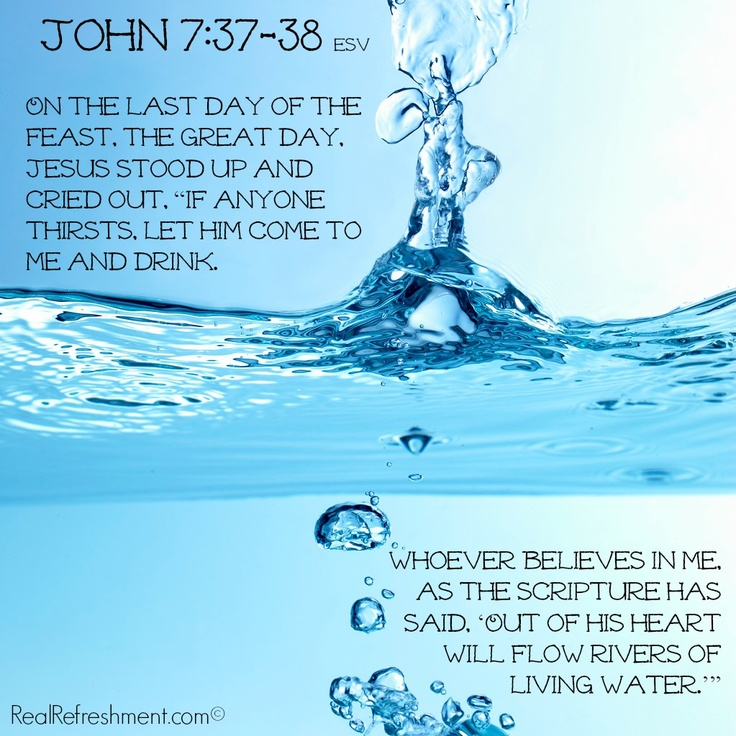 """On the last day of the feast, the great day, Jesus stood up and cried out, """"If anyone thirsts, let him come to me and drink. Whoever believes in me, as the Scripture has said, 'Out of his heart will flow rivers of living water.'"""" {John 7:37-38 esv}"""