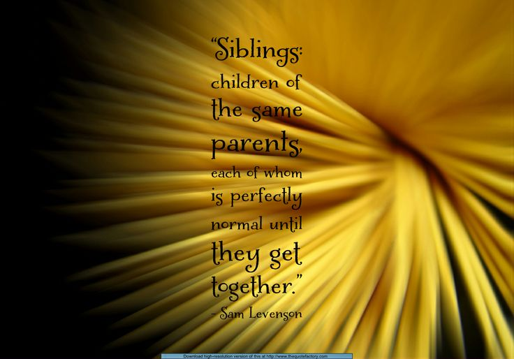 Saw this quote and felt the truth of it all the way to my bones.  Siblings can SOOO make each other crazy like no one else!