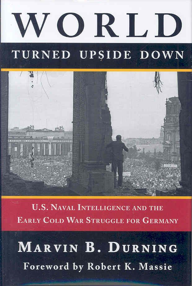 World Turned Upside Down: U. S. Naval Intelligence and the Early Cold War Struggle for Germany