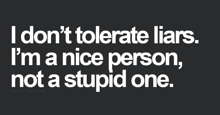 Liars disgust me. Yes we all tell the odd white lie every now & then but people who create their own truths by lying not only others but to themselves....I have zero respect for. Be honest, the situation may be good or bad , just own it!