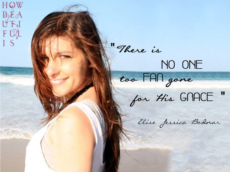 There is NO ONE too FAR gone for His GRACE - Elise Bodnar