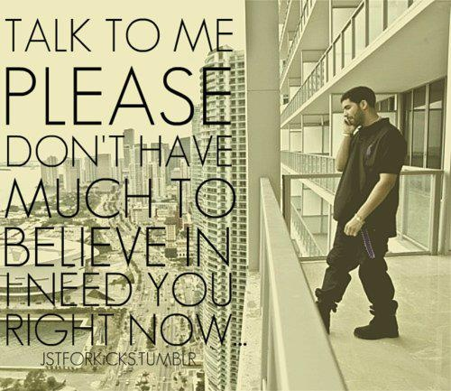 Talk to me please   don't have much to believe in   I need you right now...  Drake -Marvins Room ♥ ♥