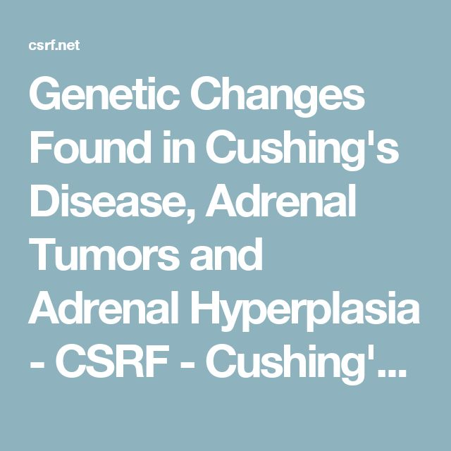 Genetic Changes Found in Cushing's Disease, Adrenal Tumors and Adrenal Hyperplasia - CSRF - Cushing's Support & Research Foundation