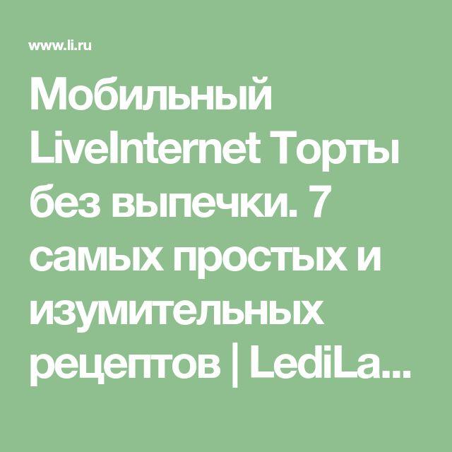 """Мобильный LiveInternet Торты без выпечки. 7 самых простых и изумительных рецептов   LediLana - Дневник LediLana """" О самом интересном и познавательном""""  """