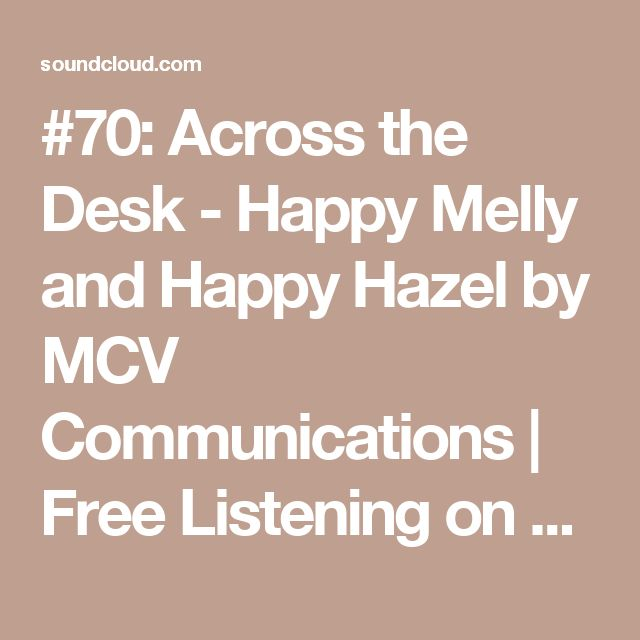 #70: Across the Desk - Happy Melly and Happy Hazel by MCV Communications | Free Listening on SoundCloud