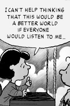 """I can't help thinking that this would be a better world if everyone would listen to me..."" Lucy  from PEANUTS"