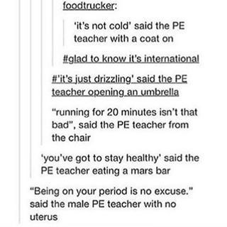 """Do PE teachers really think we use period as an excuse? My PE teacher was a male and if a girl tells him """"I can't today"""" he doesn't even ask why because he knew what it was (of course, if you say """"I can't"""" for two or three weeks, it gets suspicious and he start asking). The same with other teachers, if a girl aproach any teacher with their backpack/whatever and ask for bathroom they give you permission with no problem... My high school teachers were cool."""