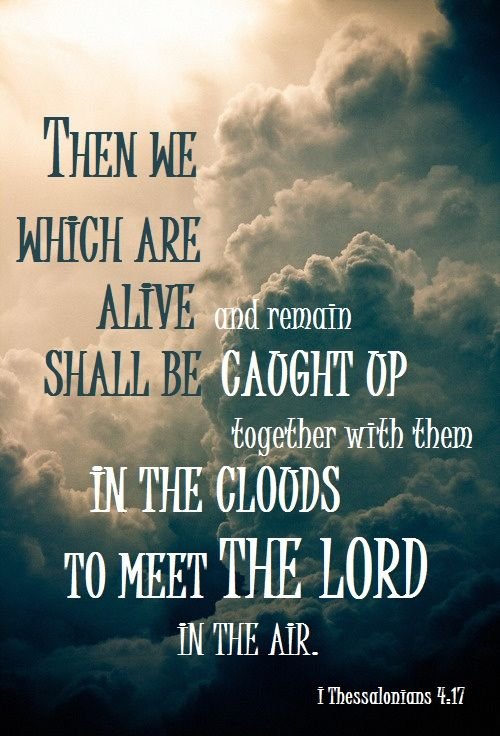 1 THESSALONIANS 4:17. Hallelujah oh a day that will be when we meet are father in heaven and our lord savior Jesus Christ i can only imagine it will be so wonderful none can fathom