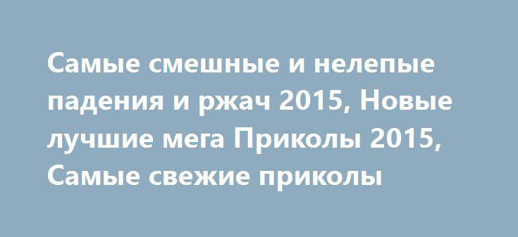 Самые смешные и нелепые падения и ржач 2015, Новые лучшие мега Приколы 2015, Самые свежие приколы