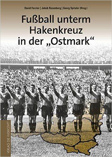Football under the Hakenkreuz in the Ostmark: Amazon.de: David Forster (Hg.), Georg Spitaler (eds.), Jakob Rosenberg (eds.): Books