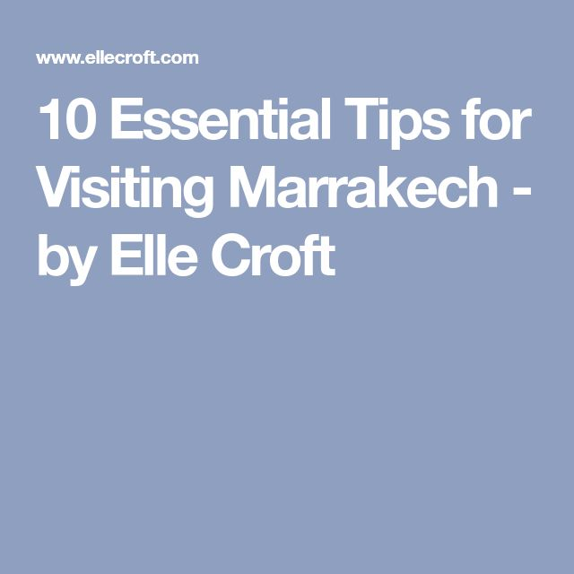 10 Essential Tips for Visiting Marrakech - by Elle Croft