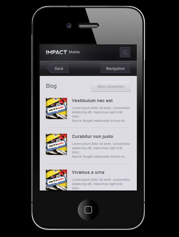 "Impact Mobile   http://themeforest.net/item/impact-mobile/506802?ref=damiamio       Impact Mobile is a HTML /CSS theme designed for mobile devices, especially iPhone. This item includes layered PSD files (all layers are grouped and descriptively named).  UPDATE . This version is fully compatible with iPhone's ""retina display"". Video preview (iPhone 3gs)      Created: 30August11 LastUpdate: 1September11 Columns: 1 CompatibleBrowsers: IE8 #IE9 #Firefox #Safari #Opera #Chrome Documentation…"