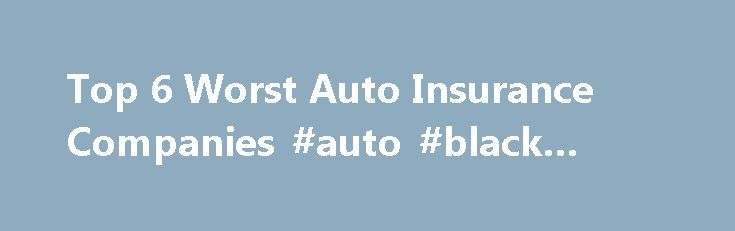 Top 6 Worst Auto Insurance Companies #auto #black #book http://auto.remmont.com/top-6-worst-auto-insurance-companies-auto-black-book/  #list of auto insurance companies # Top 6 Worst Auto Insurance Companies 2011 May 17, 2011 by Steven Gursten No-Fault insurance lawyer lists the auto insurance companies who may not treat you right after a car accident As insurance lawyers helping only people injured in car accidents and truck accidents, we deal with insurance companies [...]Read More...The…