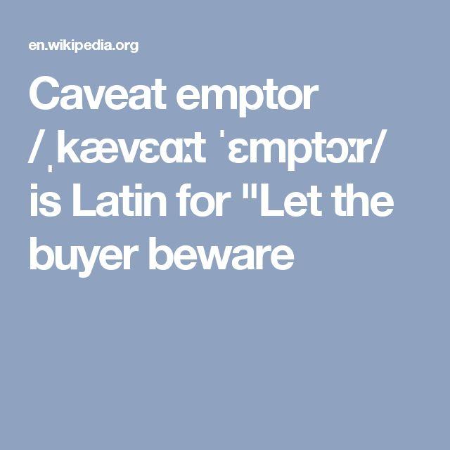 "Caveat emptor /ˌkævɛɑːt ˈɛmptɔːr/ is Latin for ""Let the buyer beware"