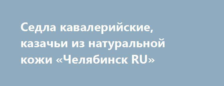 Седла кавалерийские, казачьи из натуральной кожи «Челябинск RU» http://www.pogruzimvse.ru/doska27/?adv_id=2156  Производим и продаем седла кавалерийсеие и казачьи  из натуральной шорно-седельной кожи толщиной 4-5 мм. Полный комплект: седла, потник, пара подпруг, пара путлищ со стременами.