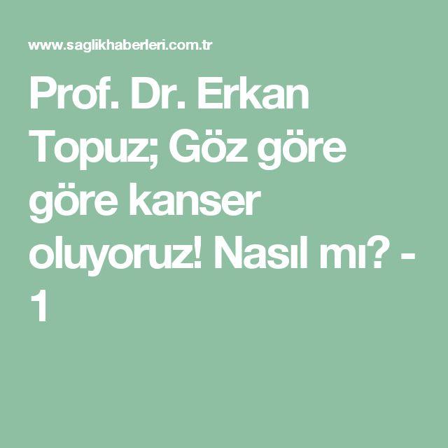 Prof. Dr. Erkan Topuz; Göz göre göre kanser oluyoruz! Nasıl mı? - 1