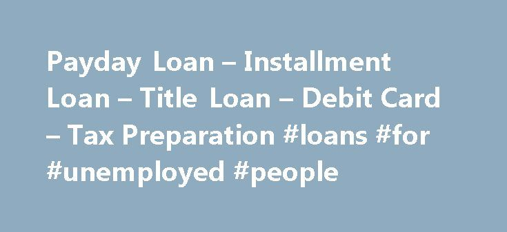 Payday Loan – Installment Loan – Title Loan – Debit Card – Tax Preparation #loans #for #unemployed #people http://loan.remmont.com/payday-loan-installment-loan-title-loan-debit-card-tax-preparation-loans-for-unemployed-people/  #payday loan lenders only # Payday Loan – Installment Loan Title Loan – Debit Card – Tax Preparation Payday Loans A payday advance (also known as a payday loan, cash advance, payroll advance, post-dated check loans, etc) is a financial management tool that can provide…