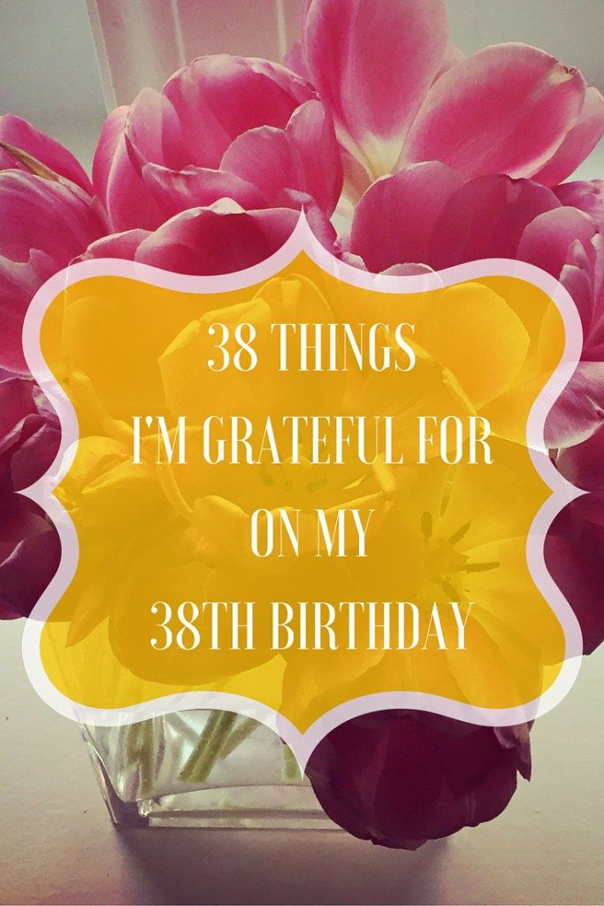 38 Things I'm Grateful for on my 38th Birthday - life is a gift here's what I'm grateful for. From www.theprofessionalmomproject.com