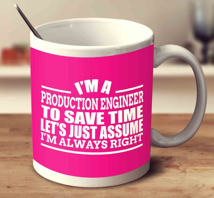 I'm A Production Engineer To Save Time Let's Just Assume I'm Always Right
