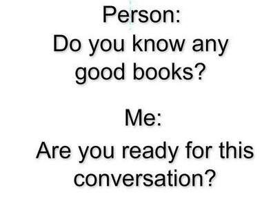 Pessoa: Você conhece alguns livros bons? Eu: Você está pronto para essa conversa?