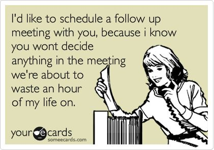 my life on a daily basis...meeting before the meeting, the meeting, and the meeting after the meeting.....