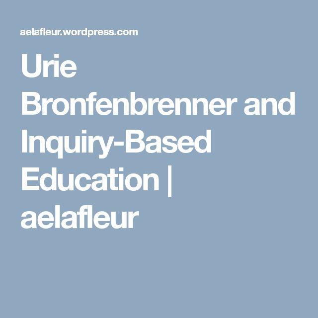 Urie Bronfenbrenner and Inquiry-Based Education | aelafleur