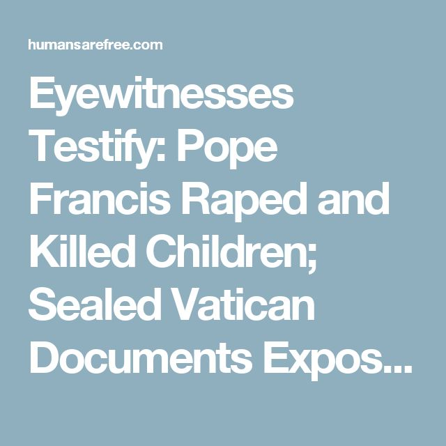 Eyewitnesses Testify: Pope Francis Raped and Killed Children; Sealed Vatican Documents Expose Their Satanic Rituals | Humans Are Free