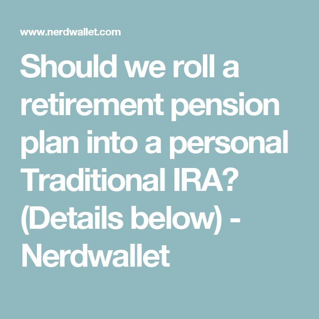 Should we roll a retirement pension plan into a personal Traditional IRA? (Details below)    - Nerdwallet