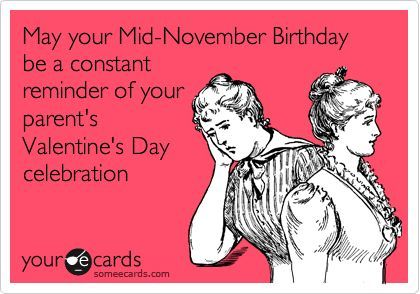 Funny Birthday Ecard: May your Mid-November Birthday be a constant reminder of your parent's Valentine's Day celebration. http://pinterestinglady.com/?p=621