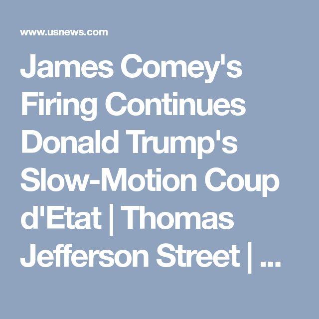 James Comey's Firing Continues Donald Trump's Slow-Motion Coup d'Etat   Thomas Jefferson Street   US News